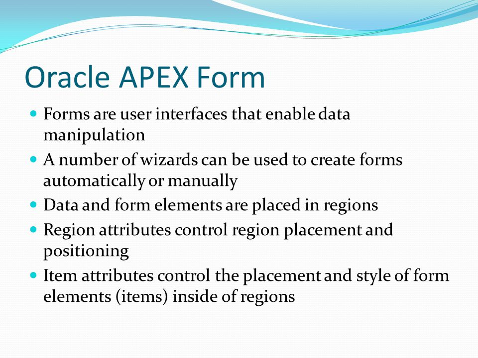 Oracle APEX Form Forms are user interfaces that enable data manipulation A number of wizards can be used to create forms automatically or manually Data and form elements are placed in regions Region attributes control region placement and positioning Item attributes control the placement and style of form elements (items) inside of regions