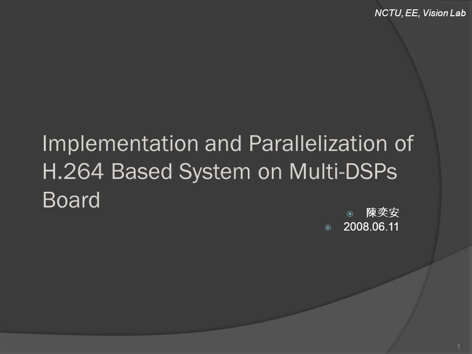 NCTU, EE, Vision Lab Implementation and Parallelization of H.264 Based System on Multi-DSPs Board  陳奕安  2008.06.11 1