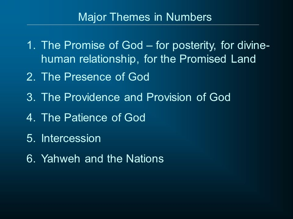 Major Themes in Numbers 1.The Promise of God – for posterity, for divine- human relationship, for the Promised Land 2.The Presence of God 3.The Providence and Provision of God 4.The Patience of God 5.Intercession 6.Yahweh and the Nations