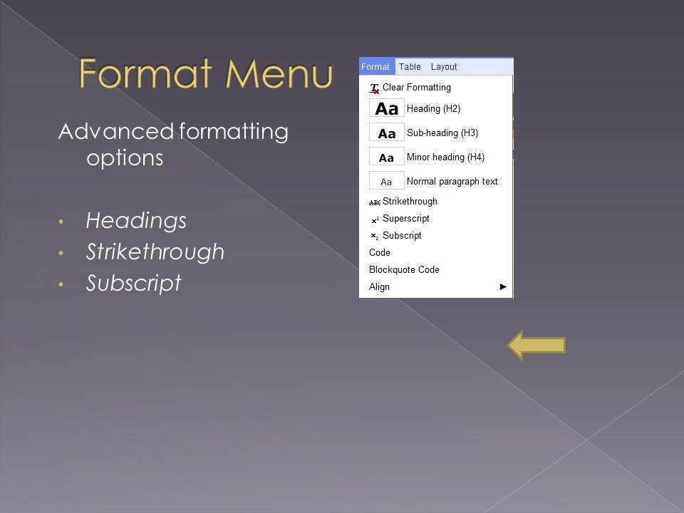 Advanced formatting options Headings Strikethrough Subscript