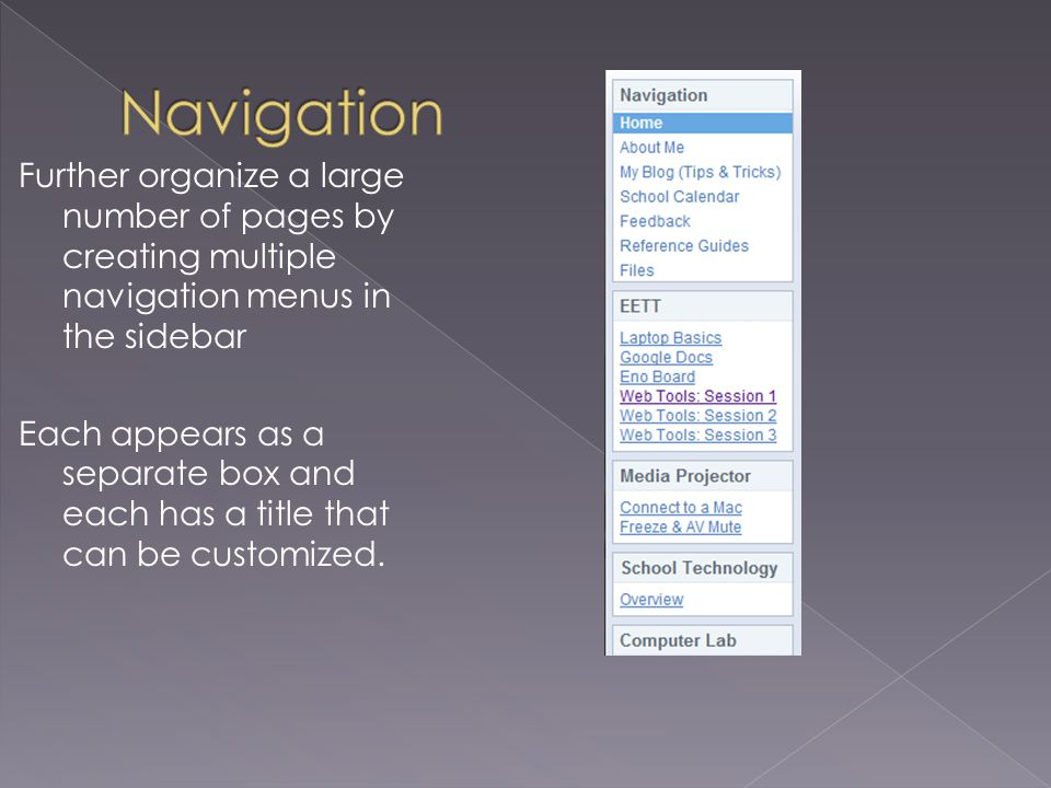 Further organize a large number of pages by creating multiple navigation menus in the sidebar Each appears as a separate box and each has a title that can be customized.