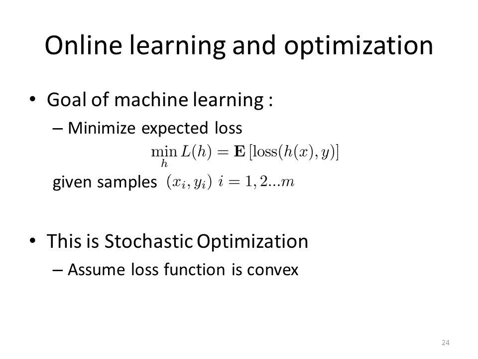 Online learning and optimization Goal of machine learning : – Minimize expected loss given samples This is Stochastic Optimization – Assume loss funct