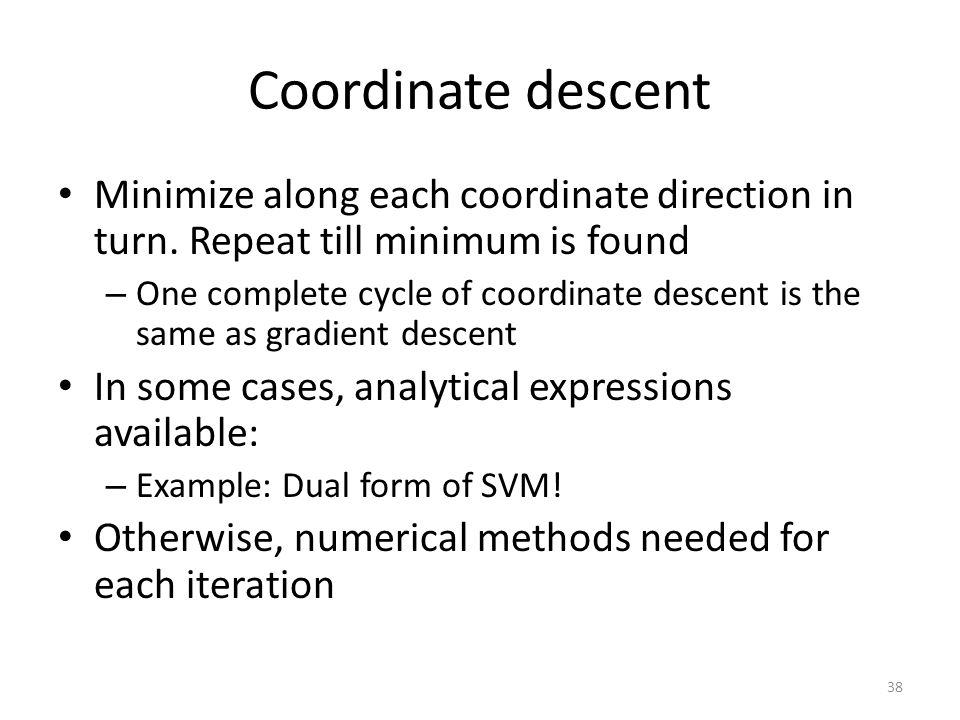 Coordinate descent Minimize along each coordinate direction in turn. Repeat till minimum is found – One complete cycle of coordinate descent is the sa