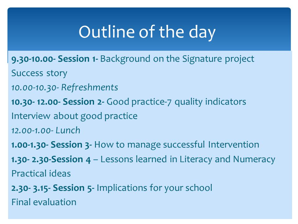 Objectives for the course  To show the good practice of The OFMDFM Signature project from primary and post-primary sectors  To share the strategies which have been most effective in raising pupil achievement in English and Maths at the expected levels of attainment  To use the experience of the Signature teachers to disseminate good practice to other teachers