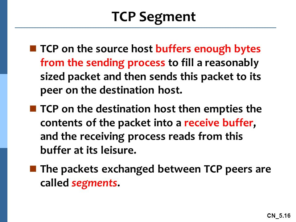 CN_5.16 TCP Segment n TCP on the source host buffers enough bytes from the sending process to fill a reasonably sized packet and then sends this packet to its peer on the destination host.