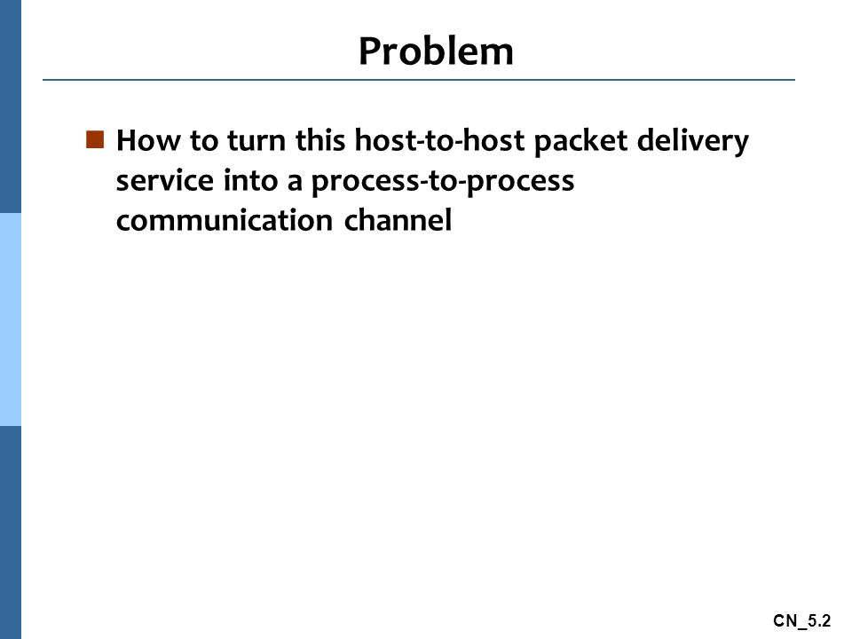 CN_5.2 Problem n How to turn this host-to-host packet delivery service into a process-to-process communication channel