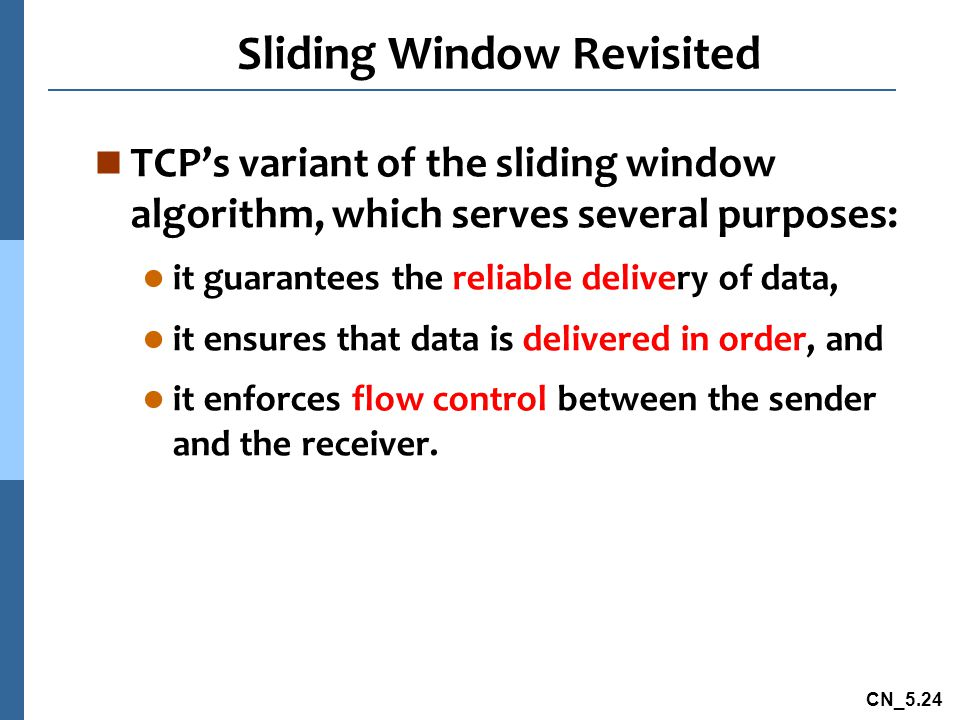 CN_5.24 Sliding Window Revisited n TCP's variant of the sliding window algorithm, which serves several purposes: l it guarantees the reliable delivery of data, l it ensures that data is delivered in order, and l it enforces flow control between the sender and the receiver.