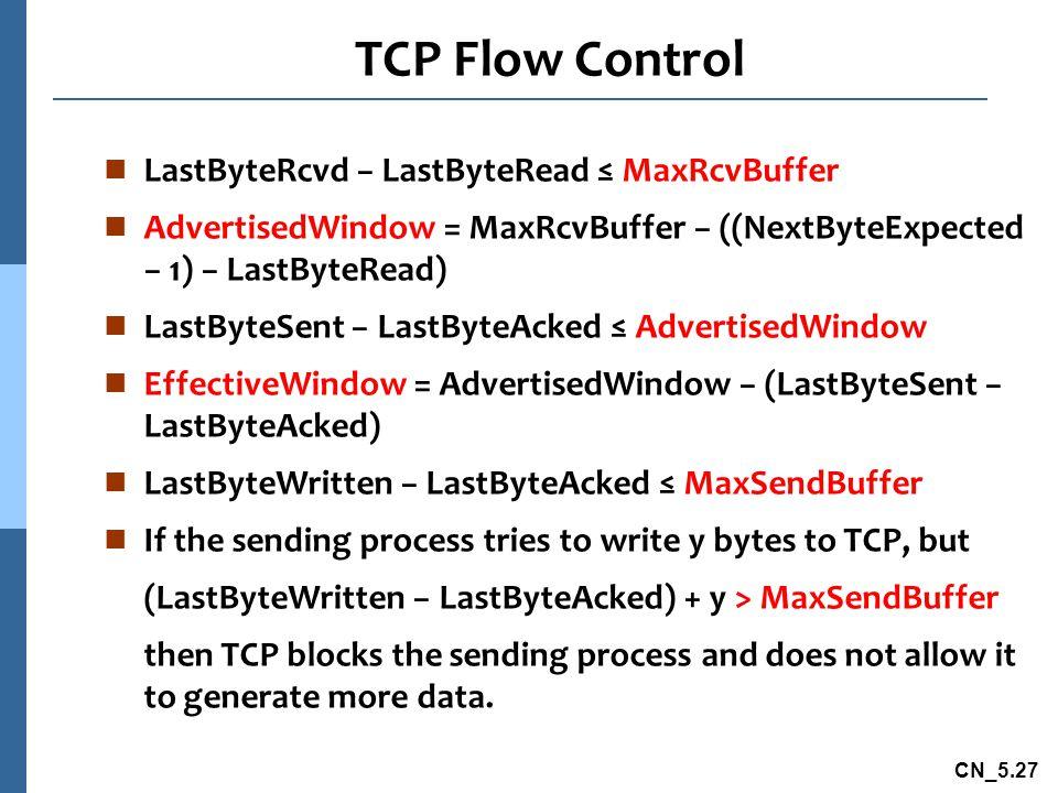 CN_5.27 TCP Flow Control n LastByteRcvd − LastByteRead ≤ MaxRcvBuffer n AdvertisedWindow = MaxRcvBuffer − ((NextByteExpected − 1) − LastByteRead) n LastByteSent − LastByteAcked ≤ AdvertisedWindow n EffectiveWindow = AdvertisedWindow − (LastByteSent − LastByteAcked) n LastByteWritten − LastByteAcked ≤ MaxSendBuffer n If the sending process tries to write y bytes to TCP, but (LastByteWritten − LastByteAcked) + y > MaxSendBuffer then TCP blocks the sending process and does not allow it to generate more data.