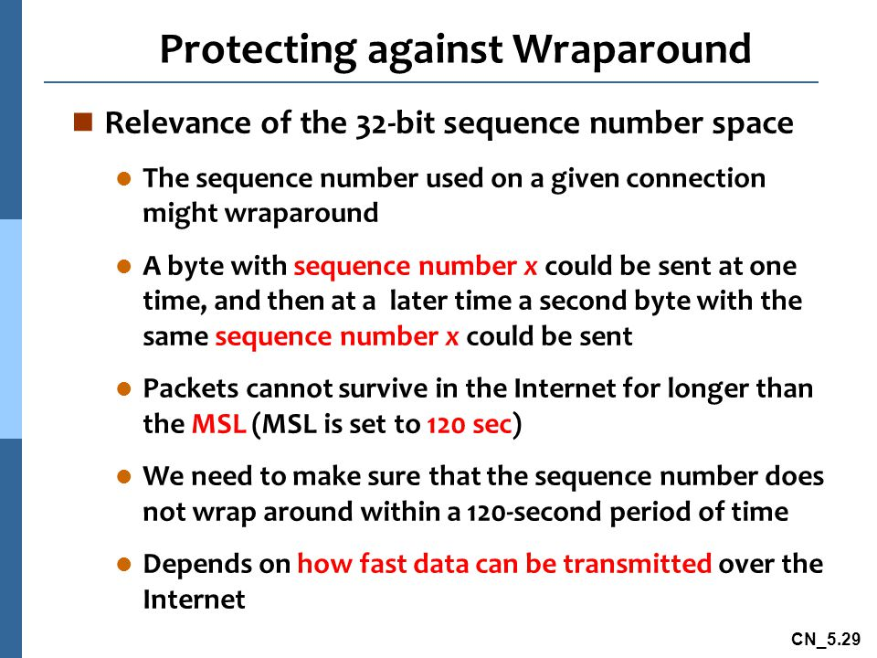 CN_5.29 Protecting against Wraparound n Relevance of the 32-bit sequence number space l The sequence number used on a given connection might wraparound l A byte with sequence number x could be sent at one time, and then at a later time a second byte with the same sequence number x could be sent l Packets cannot survive in the Internet for longer than the MSL (MSL is set to 120 sec) l We need to make sure that the sequence number does not wrap around within a 120-second period of time l Depends on how fast data can be transmitted over the Internet
