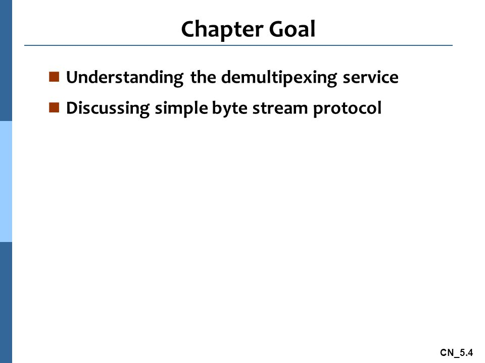 CN_5.4 Chapter Goal n Understanding the demultipexing service n Discussing simple byte stream protocol