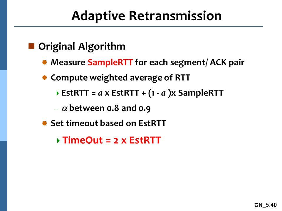 CN_5.40 Adaptive Retransmission n Original Algorithm l Measure SampleRTT for each segment/ ACK pair l Compute weighted average of RTT  EstRTT = a x EstRTT + (1 - a )x SampleRTT   between 0.8 and 0.9 l Set timeout based on EstRTT  TimeOut = 2 x EstRTT