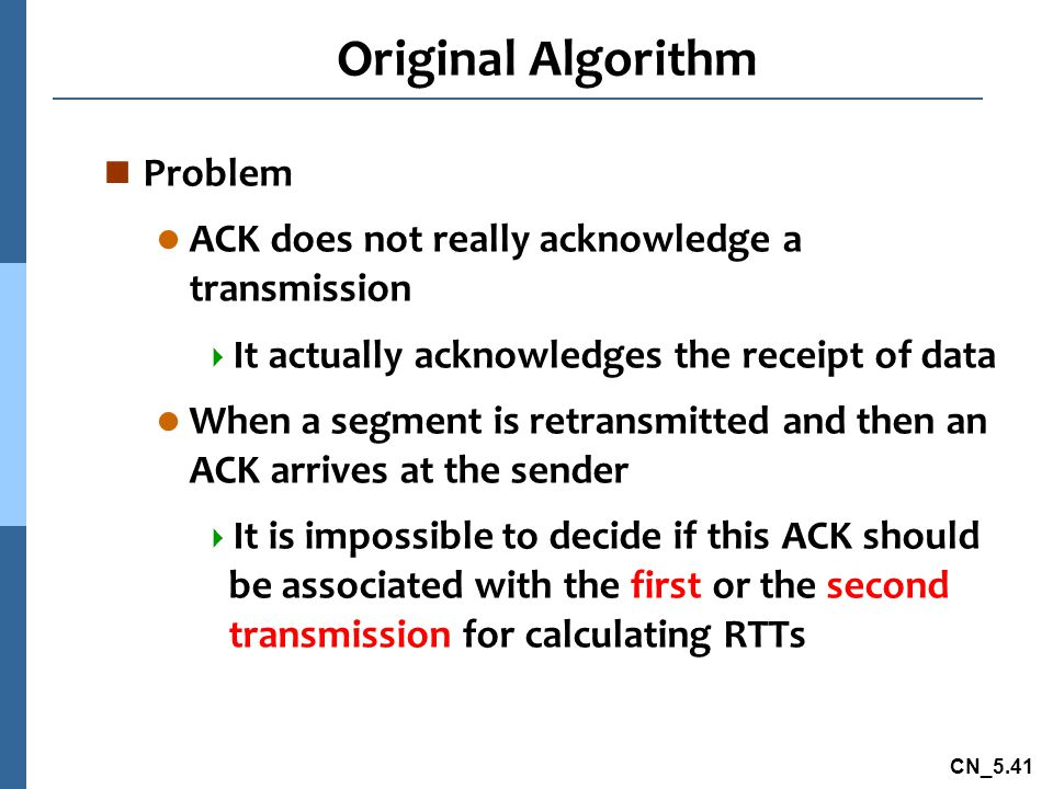 CN_5.41 Original Algorithm n Problem l ACK does not really acknowledge a transmission  It actually acknowledges the receipt of data l When a segment is retransmitted and then an ACK arrives at the sender  It is impossible to decide if this ACK should be associated with the first or the second transmission for calculating RTTs