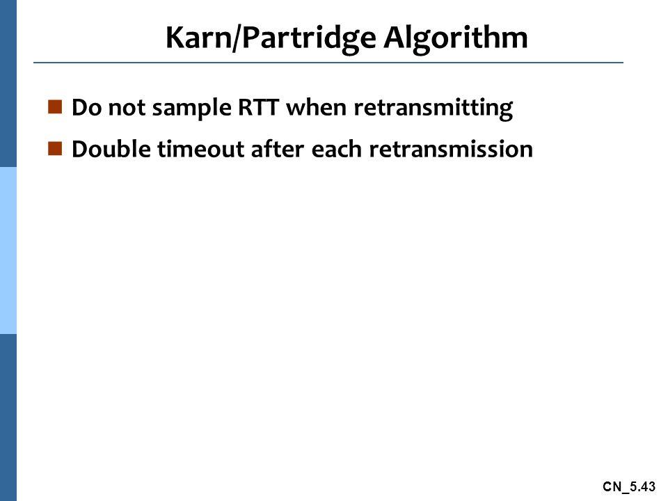 CN_5.43 Karn/Partridge Algorithm n Do not sample RTT when retransmitting n Double timeout after each retransmission