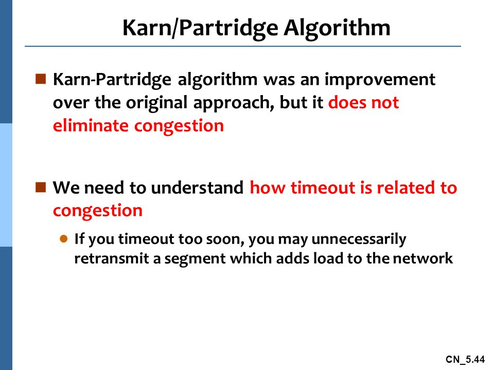 CN_5.44 Karn/Partridge Algorithm n Karn-Partridge algorithm was an improvement over the original approach, but it does not eliminate congestion n We need to understand how timeout is related to congestion l If you timeout too soon, you may unnecessarily retransmit a segment which adds load to the network