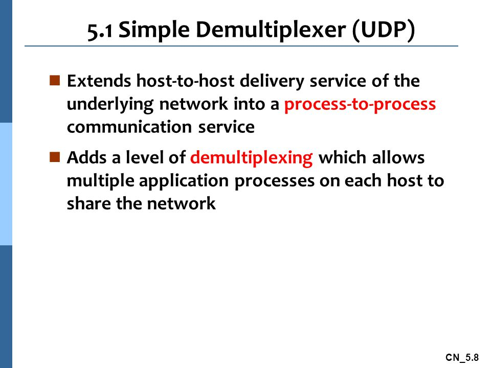 CN_5.8 5.1 Simple Demultiplexer (UDP) n Extends host-to-host delivery service of the underlying network into a process-to-process communication service n Adds a level of demultiplexing which allows multiple application processes on each host to share the network