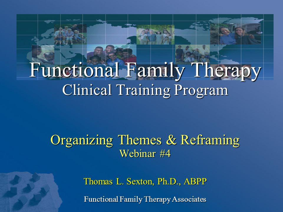 Functional Family Therapy Clinical Training Program Organizing Themes & Reframing Webinar #4 Thomas L. Sexton, Ph.D., ABPP Functional Family Therapy A