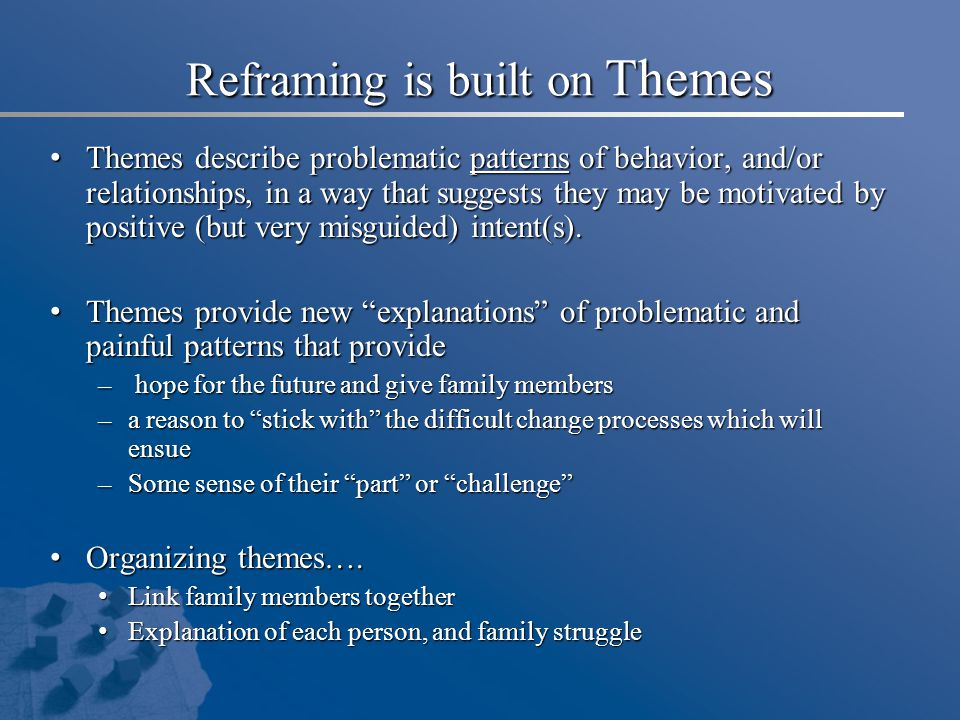Reframing is built on Themes Themes describe problematic patterns of behavior, and/or relationships, in a way that suggests they may be motivated by p