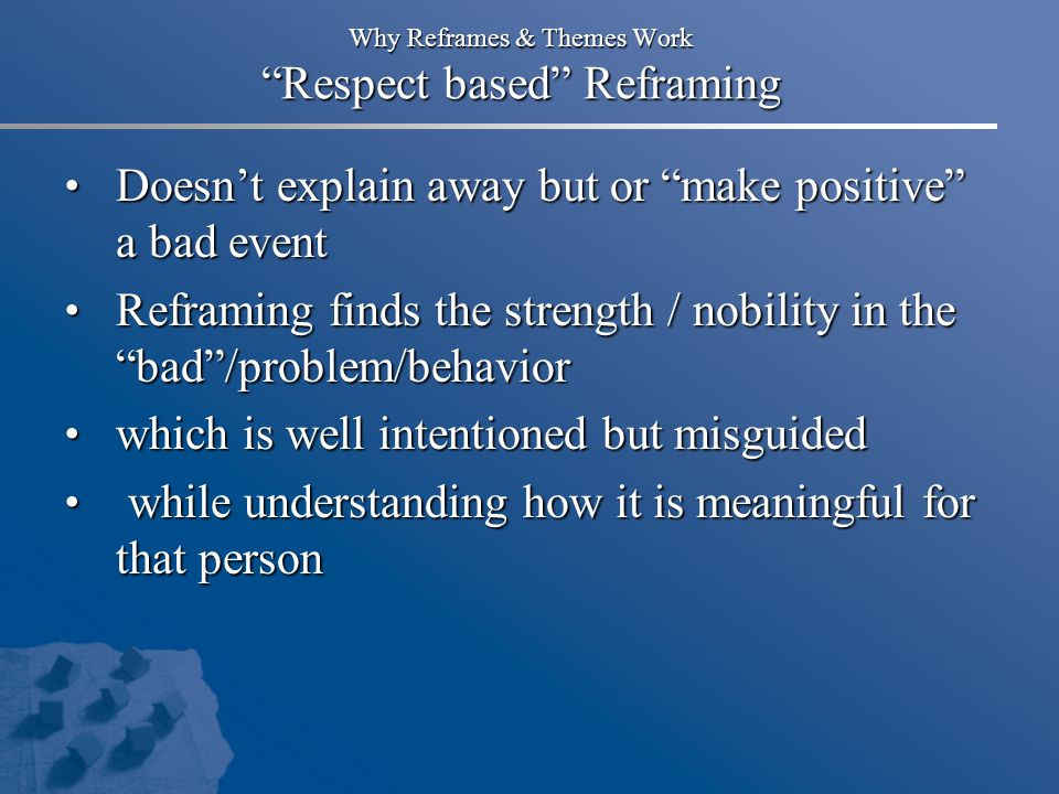 """Why Reframes & Themes Work """"Respect based"""" Reframing Doesn't explain away but or """"make positive"""" a bad event Doesn't explain away but or """"make positiv"""
