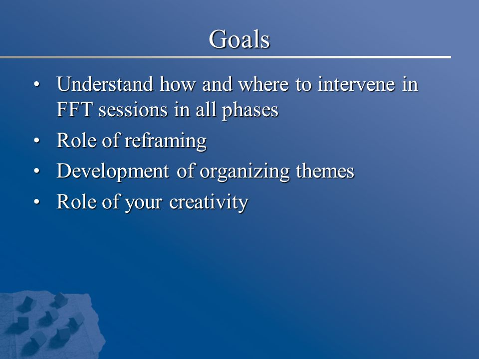 Goals Understand how and where to intervene in FFT sessions in all phases Understand how and where to intervene in FFT sessions in all phases Role of reframing Role of reframing Development of organizing themes Development of organizing themes Role of your creativity Role of your creativity