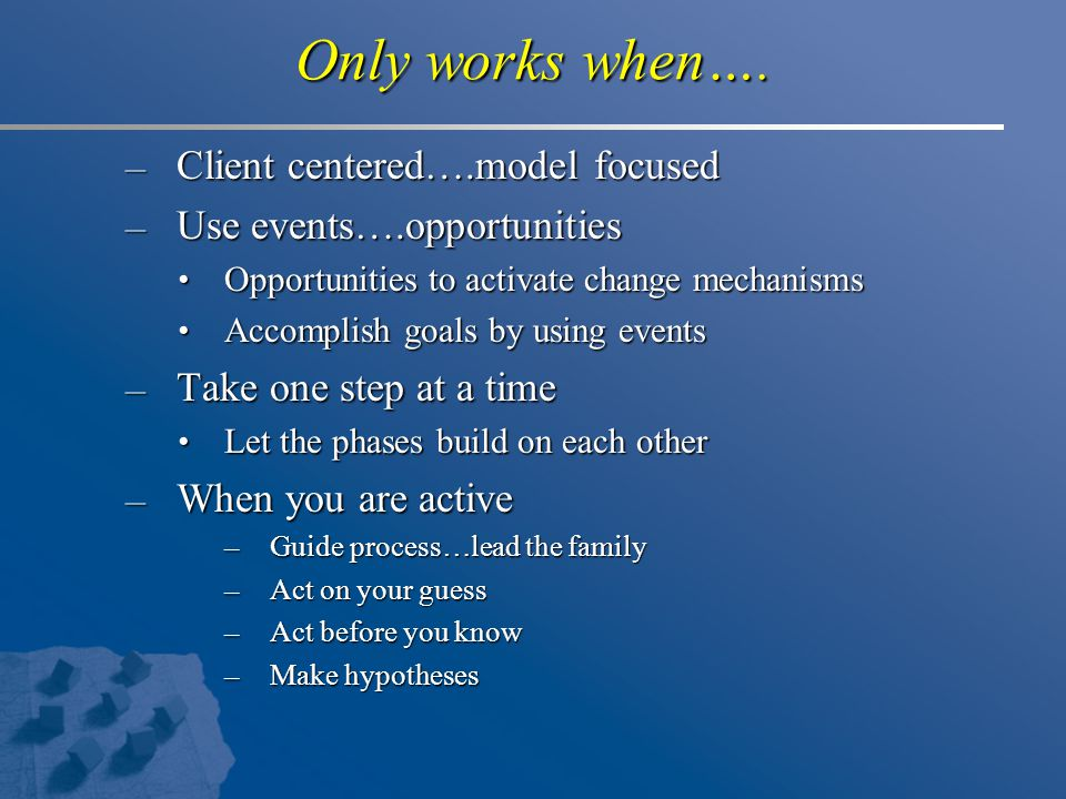 Only works when…. – Client centered….model focused – Use events….opportunities Opportunities to activate change mechanisms Opportunities to activate c