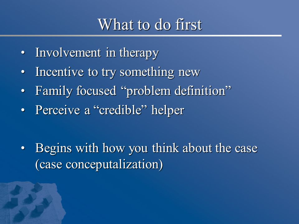"""What to do first Involvement in therapy Involvement in therapy Incentive to try something new Incentive to try something new Family focused """"problem d"""
