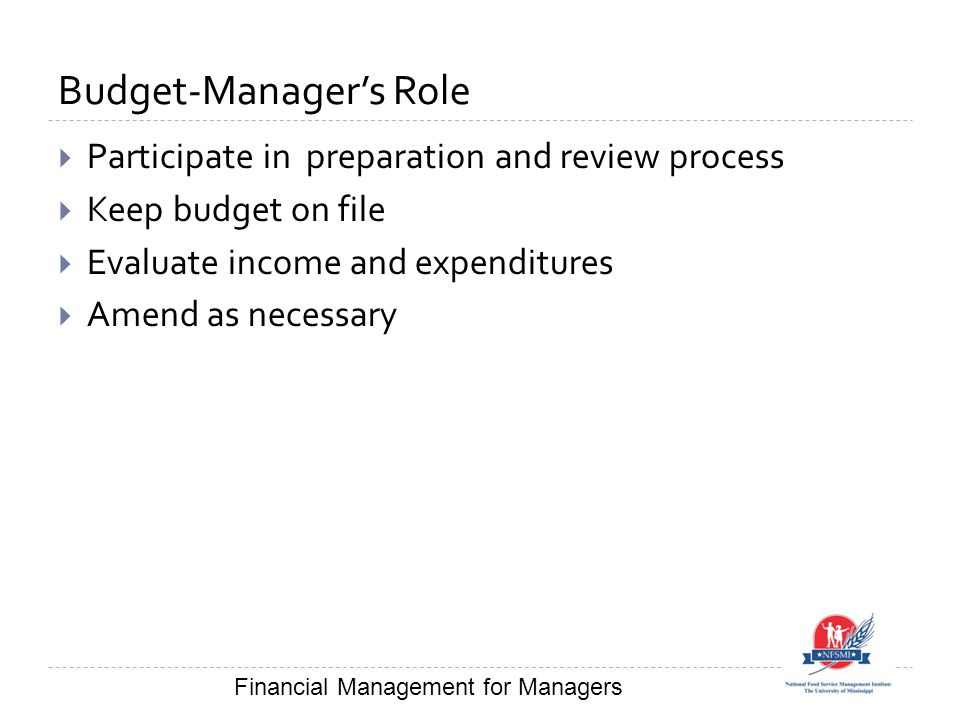 Budget-Manager's Role  Participate in preparation and review process  Keep budget on file  Evaluate income and expenditures  Amend as necessary Financial Management for Managers