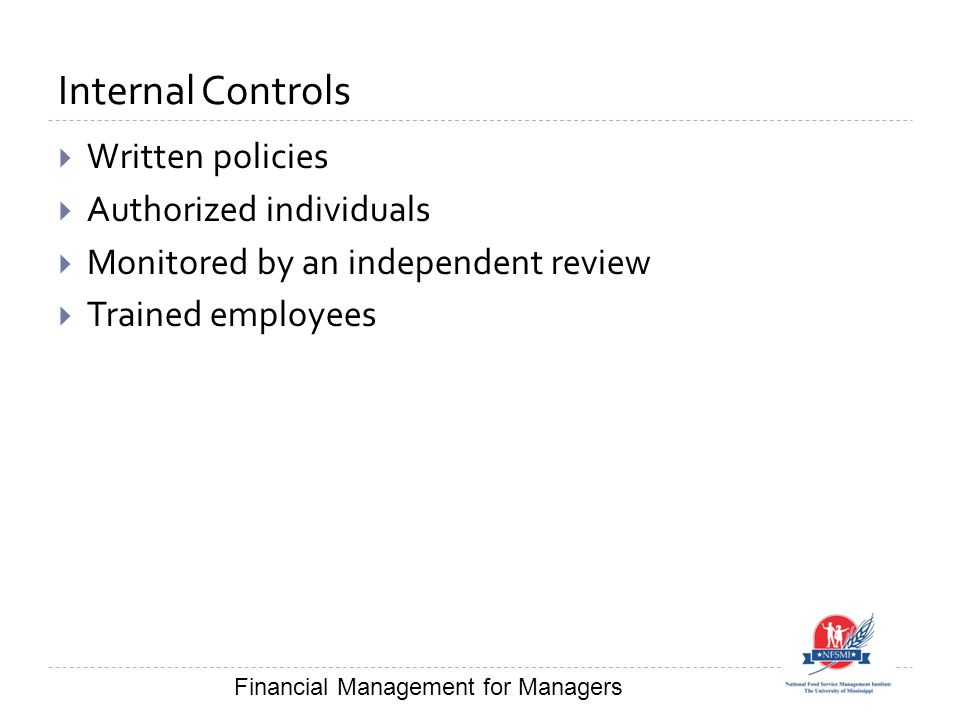 Internal Controls  Written policies  Authorized individuals  Monitored by an independent review  Trained employees Financial Management for Manage