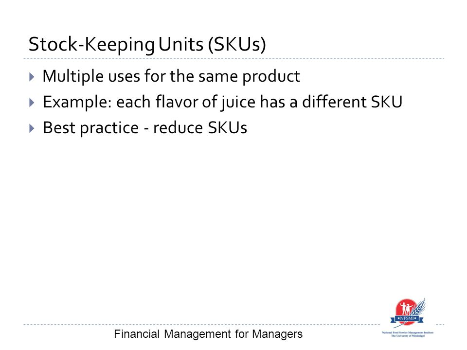 Stock-Keeping Units (SKUs)  Multiple uses for the same product  Example: each flavor of juice has a different SKU  Best practice - reduce SKUs Financial Management for Managers
