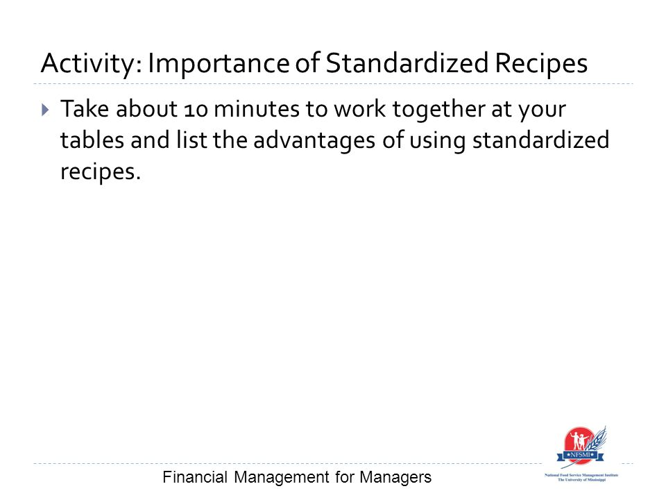 Activity: Importance of Standardized Recipes  Take about 10 minutes to work together at your tables and list the advantages of using standardized recipes.