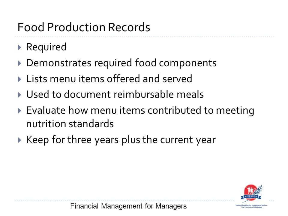Food Production Records  Required  Demonstrates required food components  Lists menu items offered and served  Used to document reimbursable meals  Evaluate how menu items contributed to meeting nutrition standards  Keep for three years plus the current year Financial Management for Managers