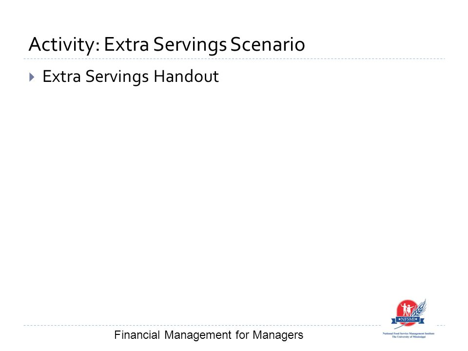 Activity: Extra Servings Scenario  Extra Servings Handout Financial Management for Managers