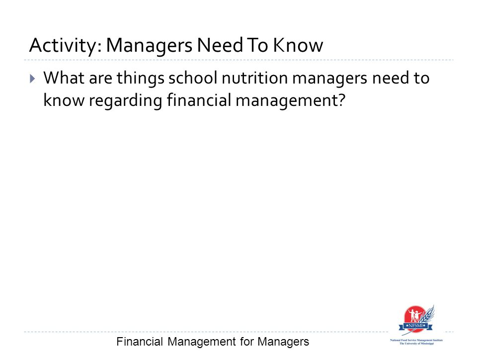 Activity: Managers Need To Know  What are things school nutrition managers need to know regarding financial management? Financial Management for Mana