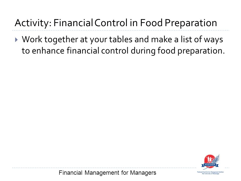 Activity: Financial Control in Food Preparation  Work together at your tables and make a list of ways to enhance financial control during food preparation.