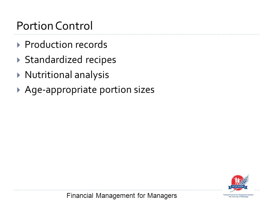 Portion Control  Production records  Standardized recipes  Nutritional analysis  Age-appropriate portion sizes Financial Management for Managers
