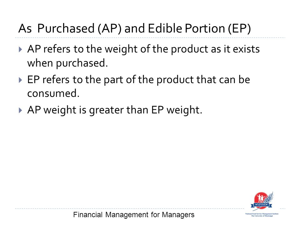 As Purchased (AP) and Edible Portion (EP)  AP refers to the weight of the product as it exists when purchased.  EP refers to the part of the product