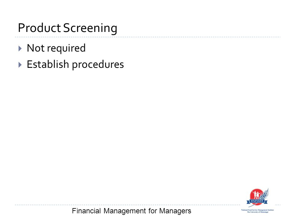Product Screening  Not required  Establish procedures Financial Management for Managers