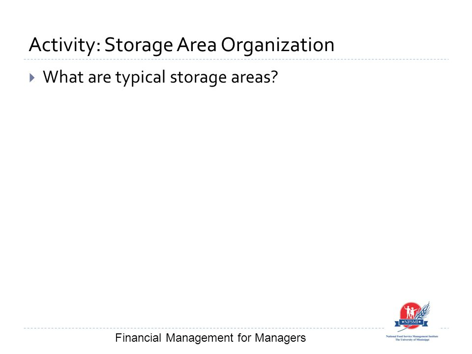 Activity: Storage Area Organization  What are typical storage areas? Financial Management for Managers