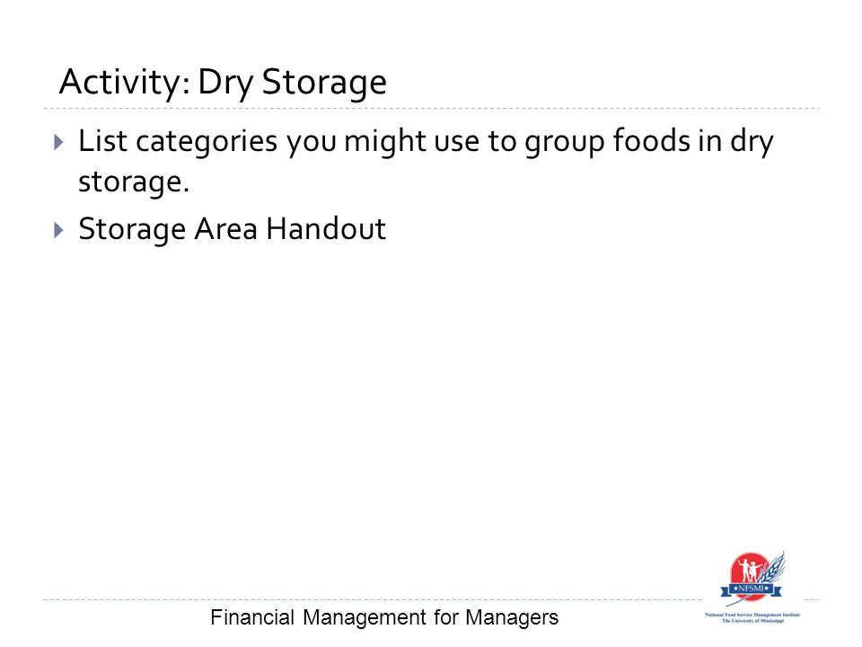Activity: Dry Storage  List categories you might use to group foods in dry storage.  Storage Area Handout Financial Management for Managers
