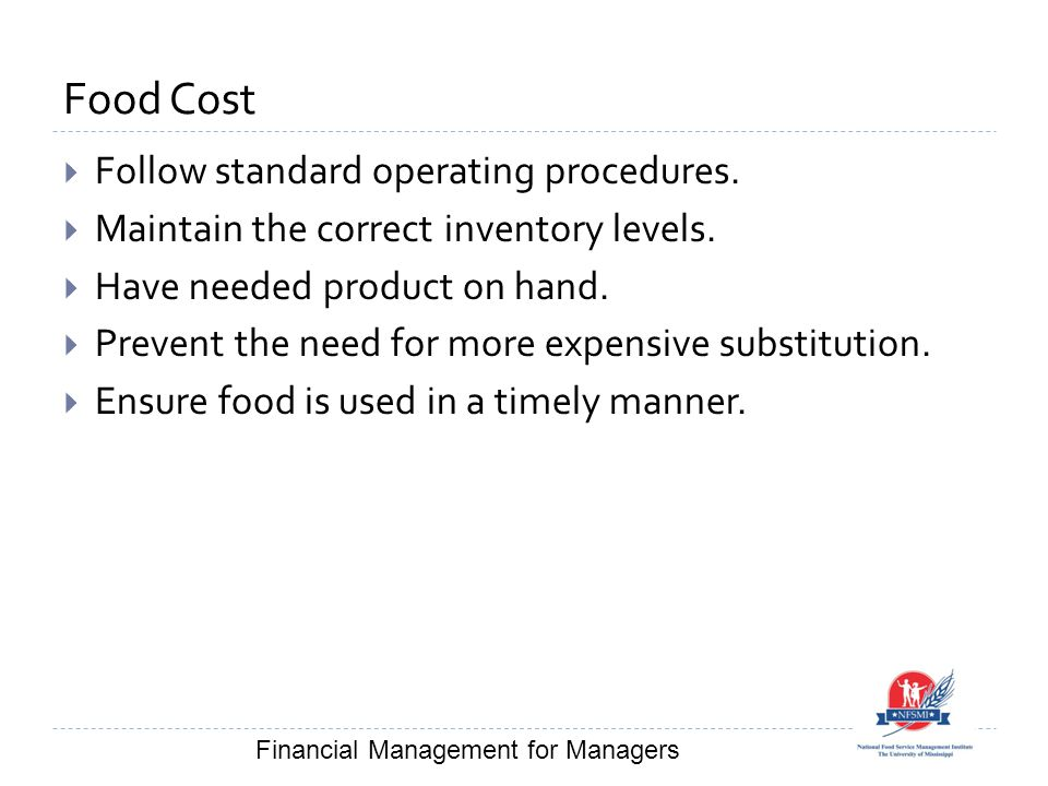 Food Cost  Follow standard operating procedures.  Maintain the correct inventory levels.  Have needed product on hand.  Prevent the need for more