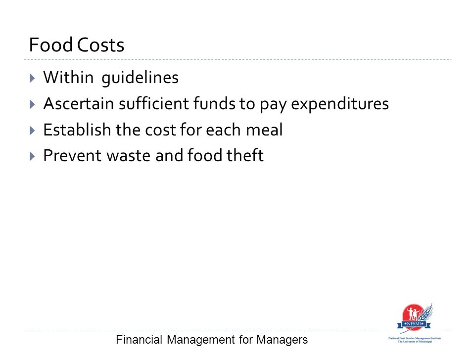 Food Costs  Within guidelines  Ascertain sufficient funds to pay expenditures  Establish the cost for each meal  Prevent waste and food theft Fina