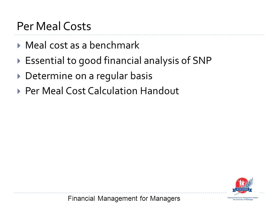 Per Meal Costs  Meal cost as a benchmark  Essential to good financial analysis of SNP  Determine on a regular basis  Per Meal Cost Calculation Handout Financial Management for Managers