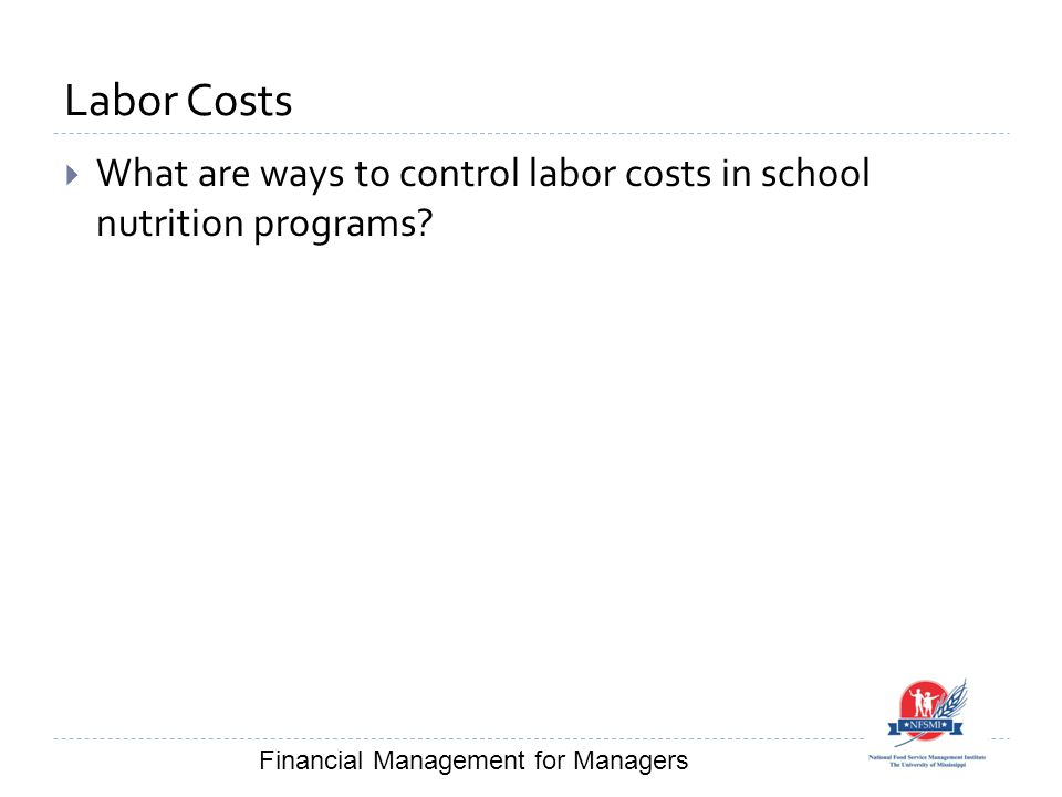 Labor Costs  What are ways to control labor costs in school nutrition programs? Financial Management for Managers