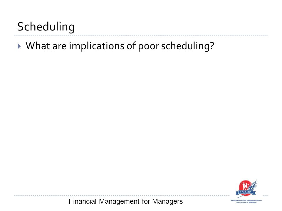 Scheduling  What are implications of poor scheduling? Financial Management for Managers
