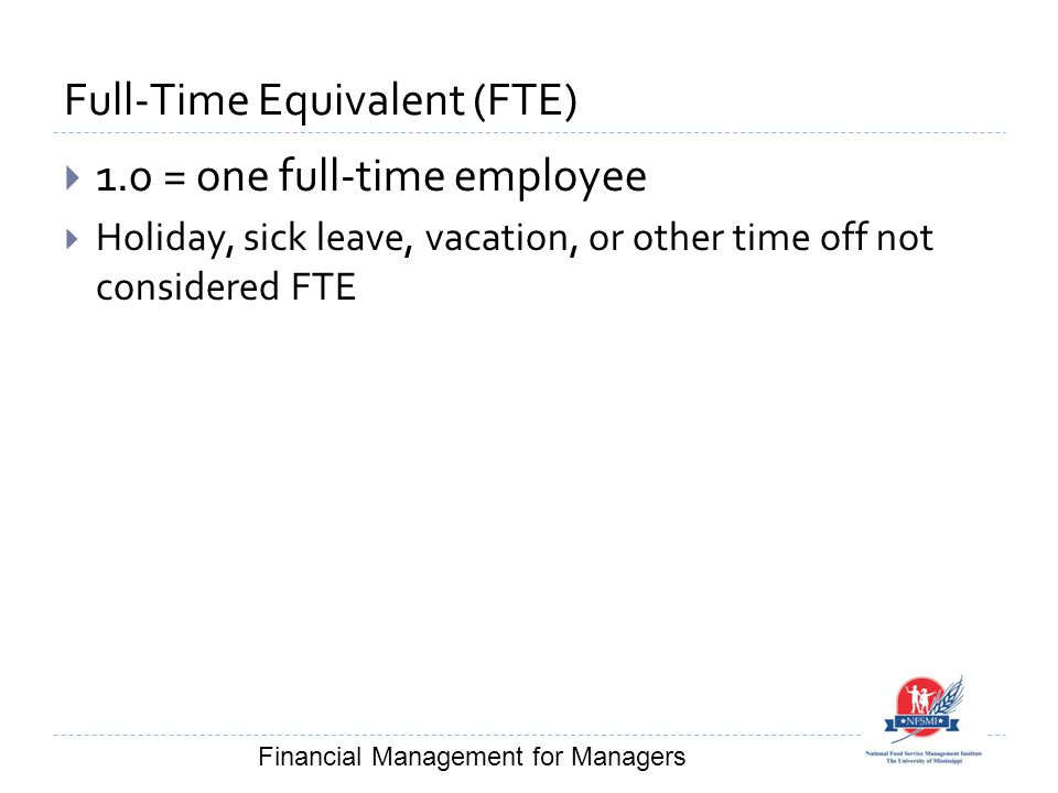 Full-Time Equivalent (FTE)  1.0 = one full-time employee  Holiday, sick leave, vacation, or other time off not considered FTE Financial Management for Managers