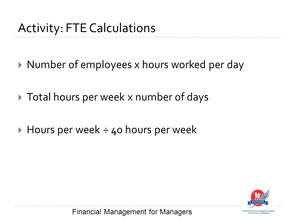 Activity: FTE Calculations  Number of employees x hours worked per day  Total hours per week x number of days  Hours per week ÷ 40 hours per week Financial Management for Managers