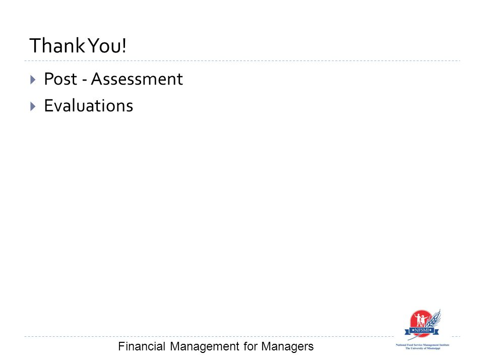 Thank You!  Post - Assessment  Evaluations Financial Management for Managers