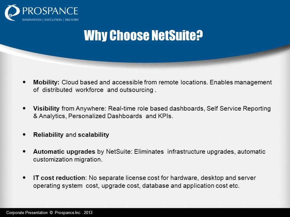 Why Choose NetSuite? Mobility: Cloud based and accessible from remote locations. Enables management of distributed workforce and outsourcing. Visibili