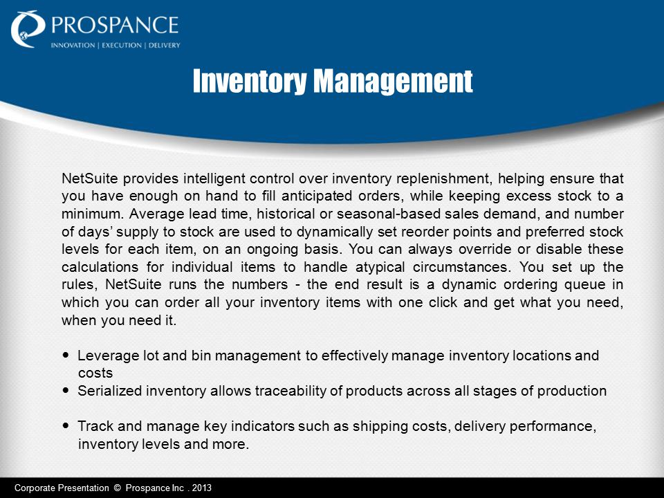 Inventory Management NetSuite provides intelligent control over inventory replenishment, helping ensure that you have enough on hand to fill anticipat