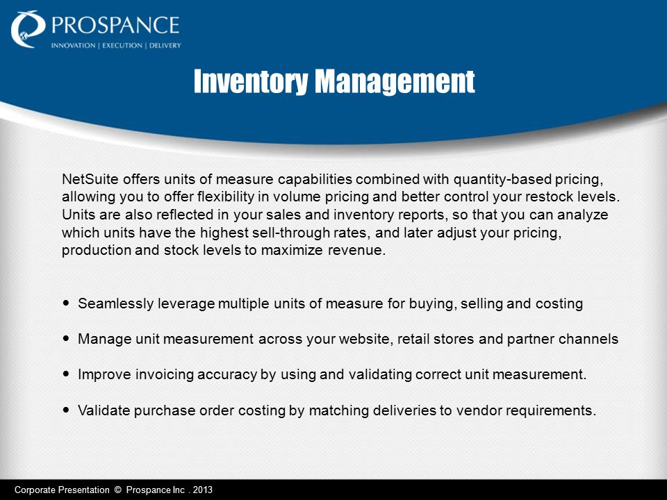 Corporate Presentation © Prospance Inc. 2013 Inventory Management NetSuite offers units of measure capabilities combined with quantity-based pricing,