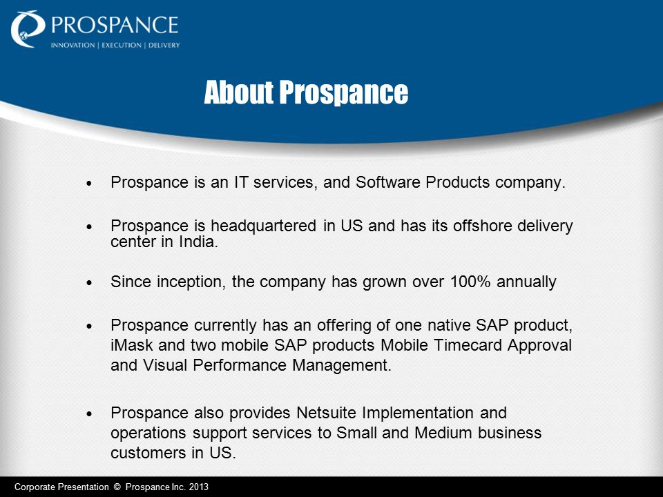 About Prospance Prospance is an IT services, and Software Products company. Prospance is headquartered in US and has its offshore delivery center in I
